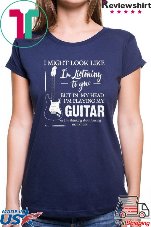 I might look like i'm listening to you but in my head i'm playing my guitar Tee Shirt