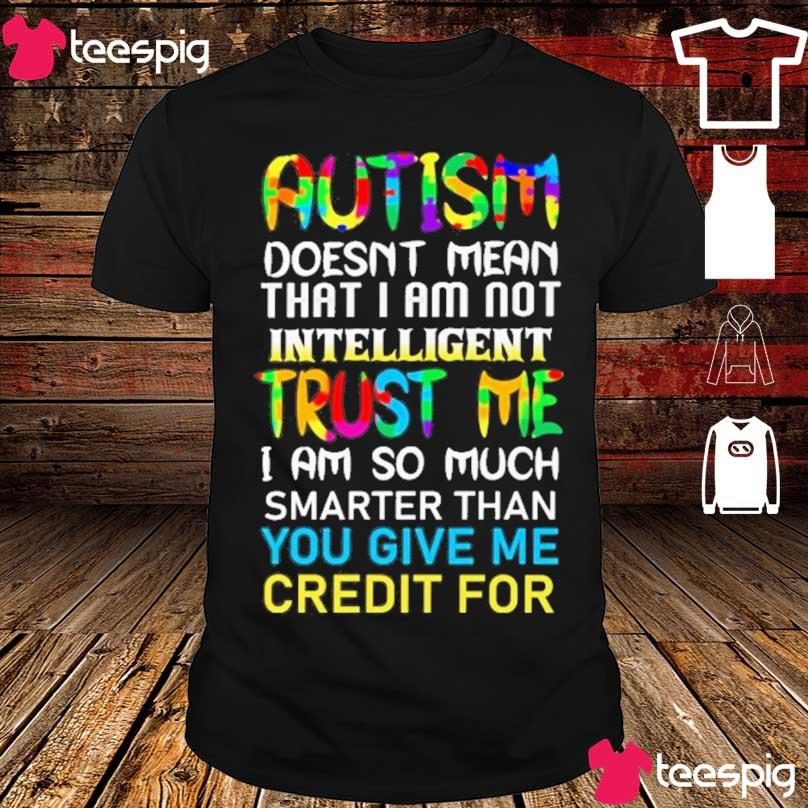 Autism doesn't mean that I am not intelligent Trust Me I am so much shirt