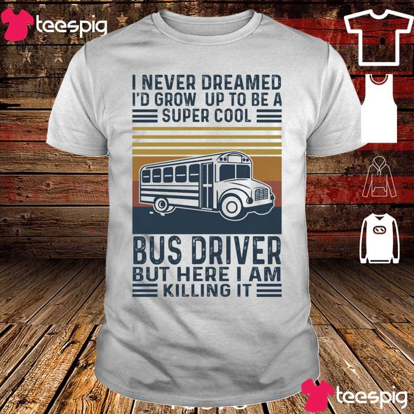 I never dreamed I'd grow up to be a super cool Bus Driver but here I am killing it vintage shirt