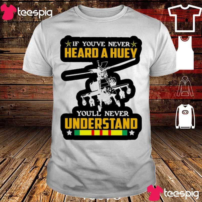 If You've never heard a huey You'll never understand shirt
