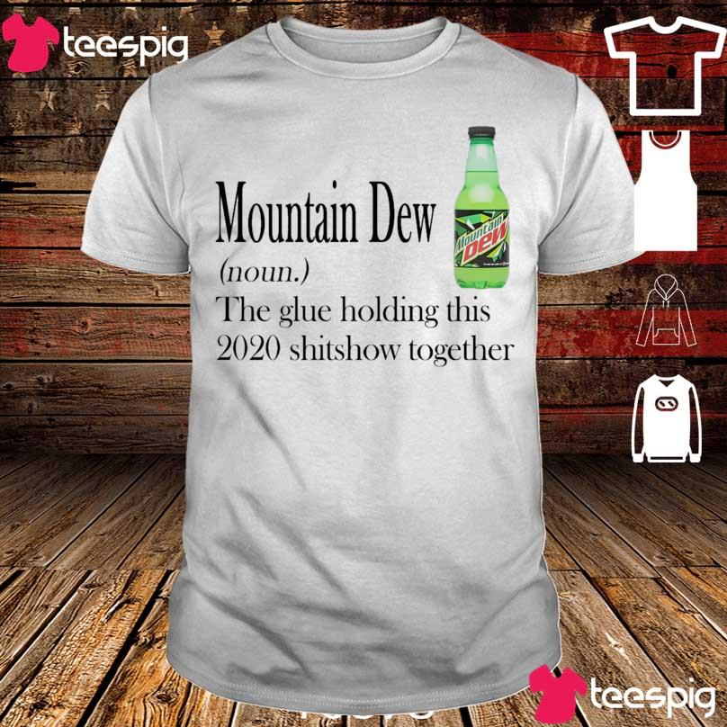 Mountain Dew noun the glue holding this 2020 shitshow together shirt