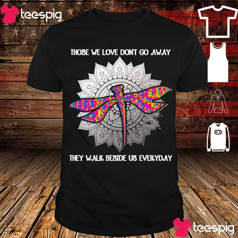 Dragonfly Those we love don't go away they walk beside us everyday shirt