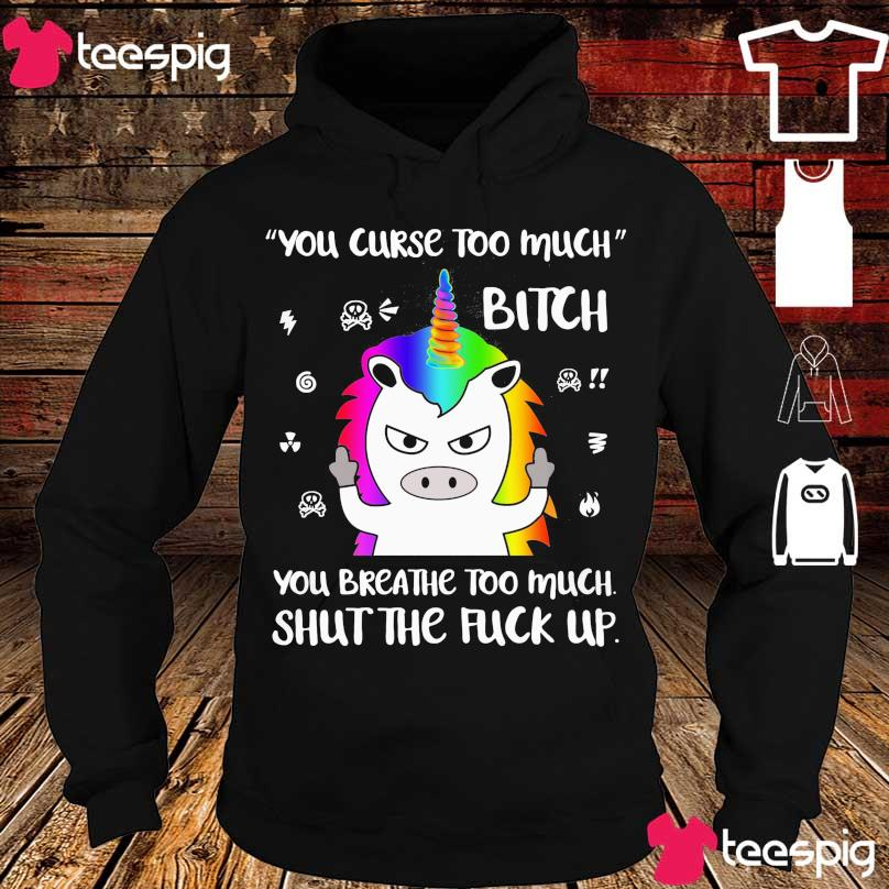 Unicorn You curse too much Bitch You breathe too much shut the fuck up s hoodie