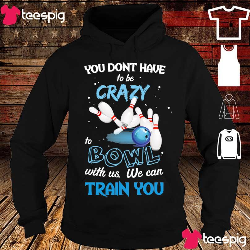 You don't have Crazy to Bowl with us we can train You s hoodie