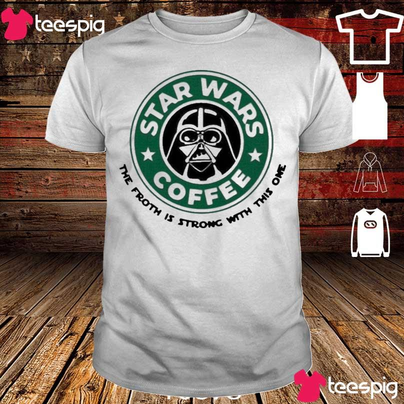 Official Starbucks Star Wars Coffee The Froth Is Strong With This One Shirt