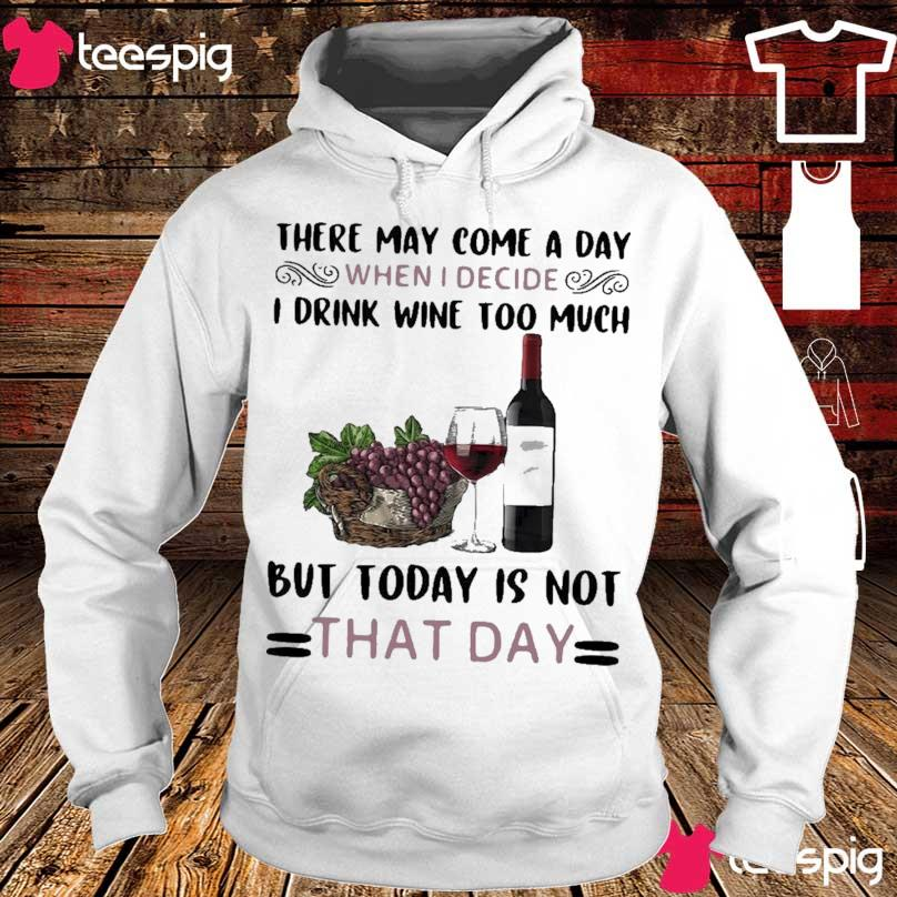 Official There May Come A Day When I Decide I Drink Wine Too Much But Today Is Not That Day Shirt hoodie