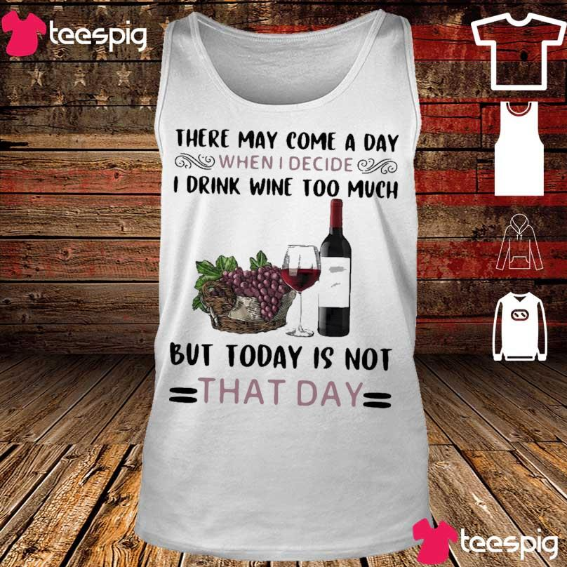 Official There May Come A Day When I Decide I Drink Wine Too Much But Today Is Not That Day Shirt tank top