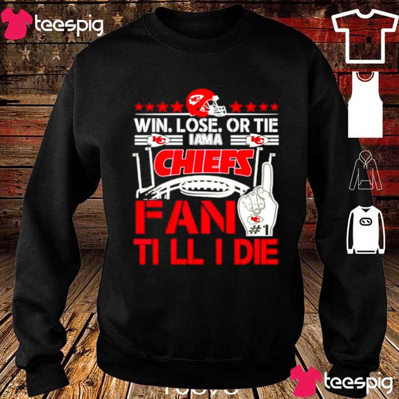 Win Lose Or Tie I'm A Chiefs Fan Till I Die Shirt sweater